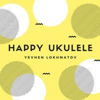 Yevhen Lokhmatov - Happy Ukulele