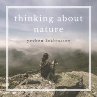 Yevhen Lokhmatov - Thinking About Nature
